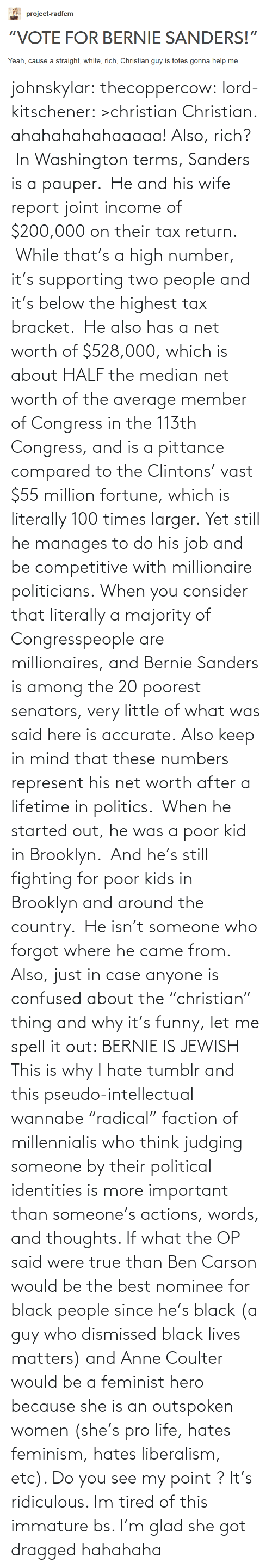 """tax bracket: project-radfem  """"VOTE FOR BERNIE SANDERS!""""  Yeah, cause a straight, white, rich, Christian guy is totes gonna help me. johnskylar:  thecoppercow:  lord-kitschener:  >christian  Christian.  ahahahahahaaaaa! Also, rich? In Washington terms, Sanders is a pauper. He and his wife report joint income of $200,000 on their tax return. While that's a high number, it's supporting two people and it's below the highest tax bracket. He also has a net worth of $528,000, which is about HALF the median net worth of the average member of Congress in the 113th Congress, and is a pittance compared to the Clintons' vast $55 million fortune, which is literally 100 times larger. Yet still he manages to do his job and be competitive with millionaire politicians. When you consider that literally a majority of Congresspeople are millionaires, and Bernie Sanders is among the 20 poorest senators, very little of what was said here is accurate. Also keep in mind that these numbers represent his net worth after a lifetime in politics. When he started out, he was a poor kid in Brooklyn. And he's still fighting for poor kids in Brooklyn and around the country. He isn't someone who forgot where he came from. Also, just in case anyone is confused about the""""christian"""" thing and why it's funny, let me spell it out: BERNIE IS JEWISH   This is why I hate tumblr and this pseudo-intellectual wannabe """"radical"""" faction of millennialis who think judging someone by their political identities is more important than someone's actions, words, and thoughts. If what the OP said were true than Ben Carson would be the best nominee for black people since he's black (a guy who dismissed black lives matters) and Anne Coulter would be a feminist hero because she is an outspoken women (she's pro life, hates feminism, hates liberalism, etc). Do you see my point ? It's ridiculous. Im tired of this immature bs. I'm glad she got dragged hahahaha"""
