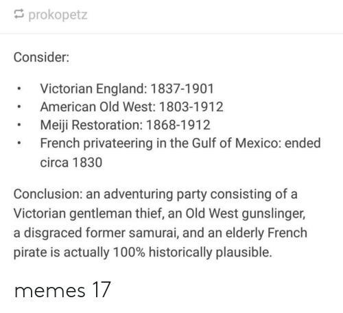 England: prokopetz  Consider:  Victorian England: 1837-1901  American Old West: 1803-1912  Meiji Restoration: 1868-1912  French privateering in the Gulf of Mexico: ended  circa 1830  Conclusion: an adventuring party consisting of a  Victorian gentleman thief, an Old West gunslinger,  a disgraced former samurai, and an elderly French  pirate is actually 100% historically plausible. memes 17
