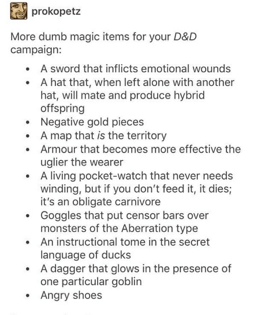 Being Alone, Dumb, and Shoes: prokopetz  More dumb magic items for your D&D  campaign:  A sword that inflicts emotional wounds  A hat that, when left alone with another  hat, will mate and produce hybrid  offspring  Negative gold pieces  A map that is the territory  Armour that becomes more effective the  uglier the wearer  A living pocket-watch that never needs  winding, but if you don't feed it, it dies;  it's an obligate carnivore  Goggles that put censor bars over  monsters of the Aberration type  An instructional tome in the secret  language of ducks  A dagger that glows in the presence of  one particular goblin  Angry shoes