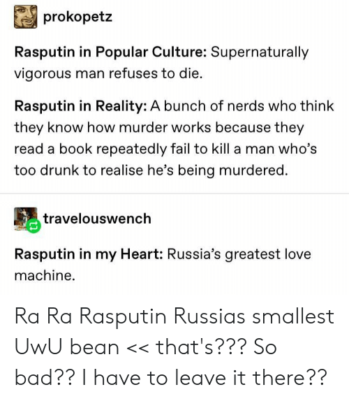 Bad, Drunk, and Fail: prokopetz  Rasputin in Popular Culture: Supernaturally  vigorous man refuses to die.  Rasputin in Reality: A bunch of nerds who think  they know how murder works because they  read a book repeatedly fail to kill a man who's  too drunk to realise he's being murdered.  travelouswench  Rasputin in my Heart: Russia's greatest love  machine Ra Ra Rasputin Russias smallest UwU bean << that's??? So bad?? I have to leave it there??
