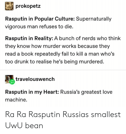 nerds: prokopetz  Rasputin in Popular Culture: Supernaturally  vigorous man refuses to die.  Rasputin in Reality: A bunch of nerds who think  they know how murder works because they  read a book repeatedly fail to kill a man who's  too drunk to realise he's being murdered.  travelouswench  Rasputin in my Heart: Russia's greatest love  machine Ra Ra Rasputin Russias smallest UwU bean