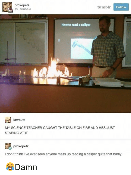 Seens: prokopetz  tumblr  Follow  How to read a caliper  lowbutt  MY SCIENCE TEACHER CAUGHT THE TABLE ON FIRE AND HES JUST  STARING AT IT  prokopetz  I don't think I've ever seen anyone mess up reading a caliper quite that badly. 😂Damn
