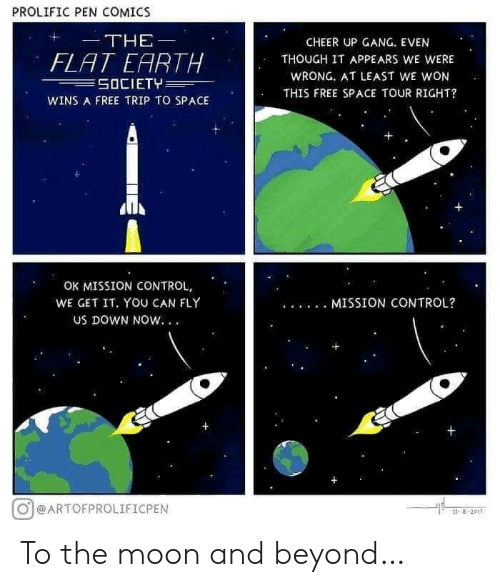 We Get It: PROLIFIC PEN COMICS  THE  CHEER UP GANG. EVEN  FLAT EARTH  SOCIETY  THOUGH IT APPEARS WE WERE  WRONG. AT LEAST WE WON  THIS FREE SPACE TOUR RIGHT?  WINS A FREE TRIP TO SPACE  OK MISSION CONTROL,  WE GET IT. YOU CAN FLY  MISSION CONTROL?  Us DOWN NOW. .  @ARTOFPROLIFICPEN  ৪ 2011 To the moon and beyond…