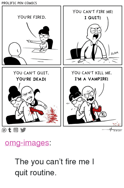 """Fire, Omg, and Tumblr: PROLIFIC PEN COMICS  YOU'RE FIRED.  YOU CAN'T FIRE ME!  I QUIT!  SLAM  YOU CAN'T QUIT.  YOU'RE DEAD!  YOU CAN'T KILL ME.  I'M A VAMPIRE!  Co  8.29.2017 <p><a href=""""https://omg-images.tumblr.com/post/164772572802/the-you-cant-fire-me-i-quit-routine"""" class=""""tumblr_blog"""">omg-images</a>:</p>  <blockquote><p>The you can't fire me I quit routine.</p></blockquote>"""