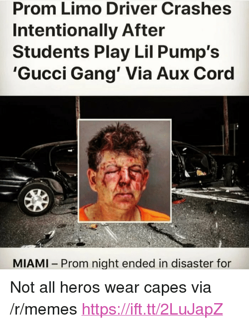 """Gucci, Memes, and Gang: Prom Limo Driver Crashes  Intentionally After  Students Play Lil Pump's  'Gucci Gang' Via Aux Coro  MIAMI Prom night ended in disaster for <p>Not all heros wear capes via /r/memes <a href=""""https://ift.tt/2LuJapZ"""">https://ift.tt/2LuJapZ</a></p>"""