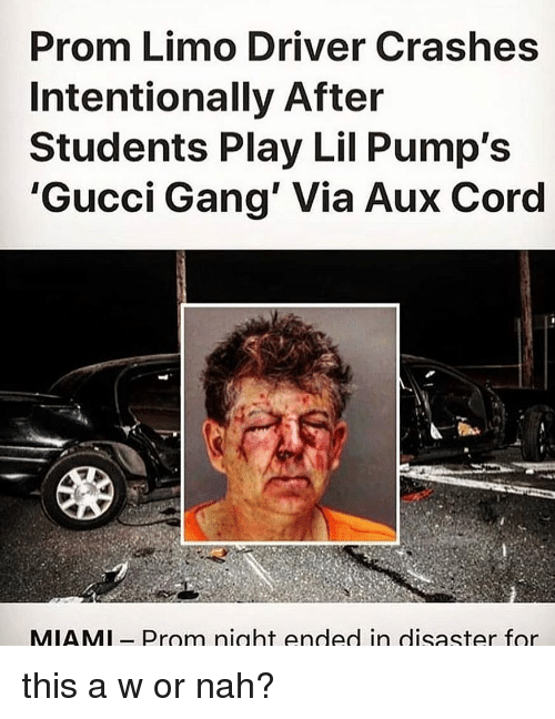 AUX Cord: Prom Limo Driver Crashes  Intentionally After  Students Play Lil Pump's  'Gucci Gang' Via Aux Cord  MIAMl- Prom night ended in disaster for this a w or nah?