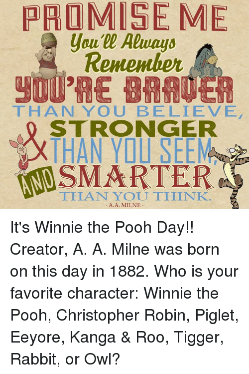 winny: PROMISE ME  Remember  THAN YOU BELIEVE  STRONGER  THAN YO SEEMas  SMARTER  THAT YOU THINK.  A. A. MILNE It's Winnie the Pooh Day!! Creator, A. A. Milne was born on this day in 1882.  Who is your favorite character: Winnie the Pooh, Christopher Robin, Piglet, Eeyore, Kanga & Roo, Tigger, Rabbit, or Owl?