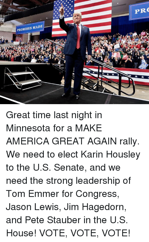America, House, and Minnesota: PROMISES MADE  PR Great time last night in Minnesota for a MAKE AMERICA GREAT AGAIN rally. We need to elect Karin Housley to the U.S. Senate, and we need the strong leadership of Tom Emmer for Congress, Jason Lewis, Jim Hagedorn, and Pete Stauber in the U.S. House!  VOTE, VOTE, VOTE!