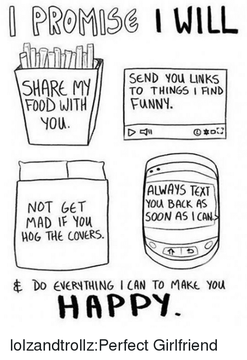 links: PROMISG I WILL  SEND YOU LINKS  SHARE MITO THINGS I FIND  FOOD WITHFuNNY.  YOU  NOT GET  MAD IF YOu  HOG THE COVERS.  ALWAYS TEXT  YOu BACK AS  S0ON AS ICAN  串DO EVERYTHING I CAN TO MAKE YOU  HAPPY. lolzandtrollz:Perfect Girlfriend