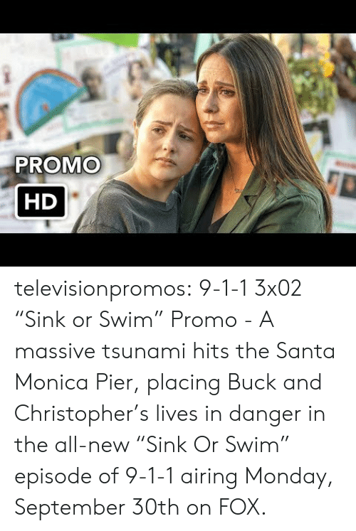 "Target, Tumblr, and Blog: PROMO  HD televisionpromos:  9-1-1 3x02 ""Sink or Swim"" Promo - A massive tsunami hits the Santa Monica Pier, placing Buck and Christopher's lives in danger in the all-new ""Sink Or Swim"" episode of 9-1-1 airing Monday, September 30th on FOX."
