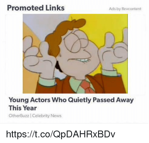 News, Links, and Who: Promoted Links  Ads by Revcontent  Young Actors Who Quietly Passed Away  This Year  OtherBuzz Celebrity News https://t.co/QpDAHRxBDv