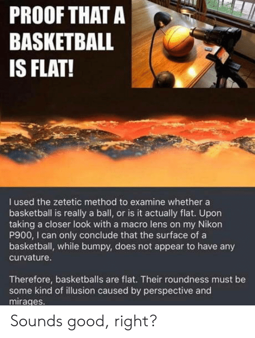Basketball, Good, and Proof: PROOF THAT A  BASKETBALL  IS FLAT!  I used the zetetic method to examine whether a  basketball is really a ball, or is it actually flat. Upon  taking a closer look with a macro lens on my Nikorn  P900, I can only conclude that the surface of a  basketball, while bumpy, does not appear to have any  curvature  Therefore, basketballs are flat. Their roundness must be  some kind of illusion caused by perspective and  mirages. Sounds good, right?