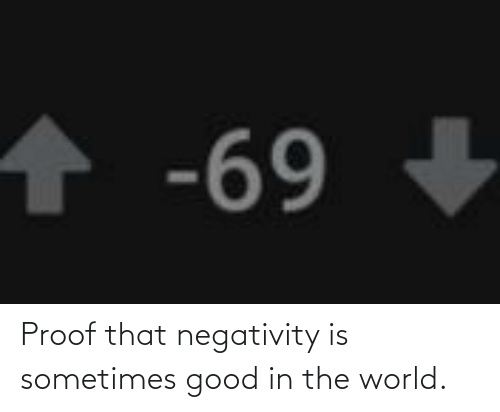 Negativity: Proof that negativity is sometimes good in the world.