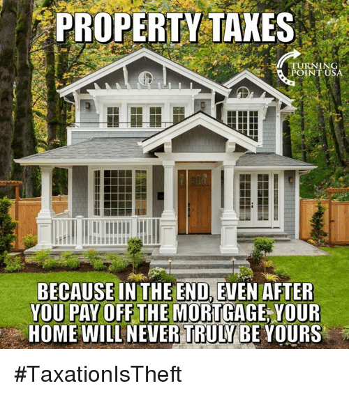 Memes, Home, and Never: PROPERTY  TAKES  ING  POINT USA  BECAUSE IN THE END, EVEN AFTER  YOU PAY OFFTHE MORTGAGE YOUR  HOME WILL NEVER TRULYBE YOURS #TaxationIsTheft