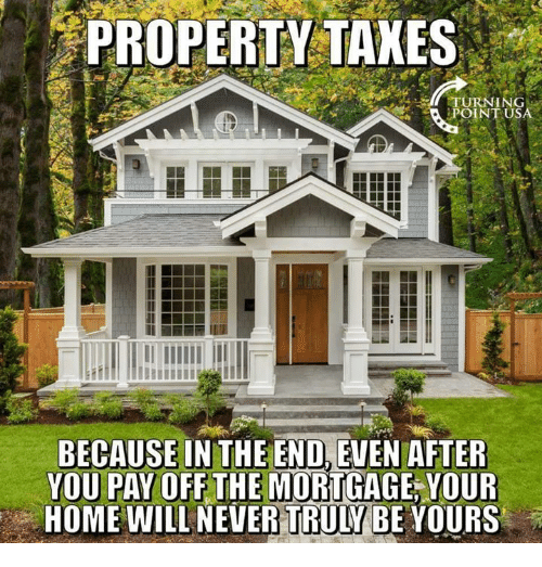 Memes, Home, and Never: PROPERTY TAKES  iPOINT USA  BECAUSE INTHE END,EVEN AFTER  YOU PAY OFF THE MORTGAGE,YOUR  HOME WILL NEVER TRULY BE YOURS