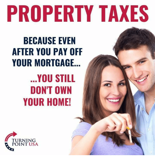 Memes, Taxes, and Home: PROPERTY TAXES  BECAUSE EVEN  AFTER YOU PAY OFF  YOUR MORTGAGE..  YOU STILL  DON'T OWN  YOUR HOME!  TURNING  POINT USA