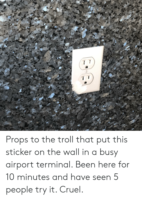 Troll, Been, and The Wall: Props to the troll that put this sticker on the wall in a busy airport terminal. Been here for 10 minutes and have seen 5 people try it. Cruel.
