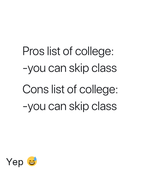 College, Class, and Can: Pros list of college:  -you can skip class  Cons list of college:  -you can skip class Yep 😅