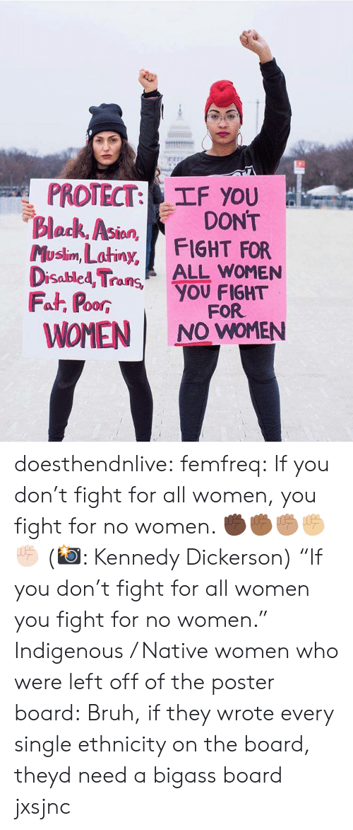 "Bruh, Gif, and Tumblr: PROTECT: TF you  Block, Asion  Musim, Latiny, FIGHT FOR  DONT  lan  Disabled TraALL WOMEN  Fat, PoorYOU FIGHT  WOMEN I NO WOMEN  00R  FOR doesthendnlive: femfreq: If you don't fight for all women, you fight for no women. ✊🏿✊🏾✊🏽✊🏼✊🏻 (📸: Kennedy Dickerson) ""If you don't fight for all women you fight for no women."" Indigenous / Native women who were left off of the poster board:   Bruh, if they wrote every single ethnicity on the board, theyd need a bigass board jxsjnc"