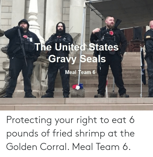 protecting: Protecting your right to eat 6 pounds of fried shrimp at the Golden Corral. Meal Team 6.