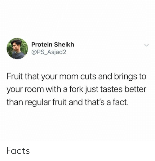 Dank, Facts, and Protein: Protein Sheikh  @PS_Asjad2  Fruit that your mom cuts and brings to  your room with a fork just tastes better  than regular fruit and that's a fact Facts