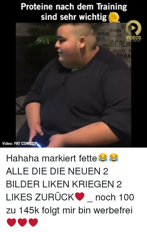 Dieing Dying: Proteine nach dem Training  sind sehr wichtig  ENNA  VIDEOS  TREND  BERLIN  SHAN  Video: FAT COMEDYN Hahaha markiert fette😂😂 ALLE DIE DIE NEUEN 2 BILDER LIKEN KRIEGEN 2 LIKES ZURÜCK❤ _ noch 100 zu 145k folgt mir bin werbefrei❤❤❤