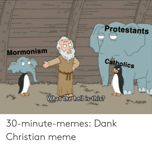 Dank, Meme, and Memes: Protestants  Mormonism  Catholics  What the hell is this? 30-minute-memes:  Dank Christian meme