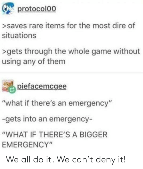 "deny: protocolo0  >saves rare items for the most dire of  situations  >gets through the whole game without  using any of them  piefacemcgee  ""what if there's an emergency""  -gets into an emergency-  ""WHAT IF THERE'S A BIGGER  EMERGENCY"" We all do it. We can't deny it!"