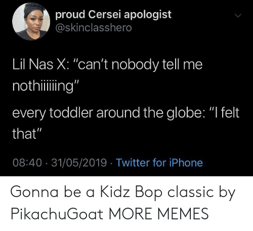"the globe: proud Cersei apologist  @skinclasshero  Lil Nas X: ""can't nobody tell me  nothiing""  every toddler around the globe: ""I felt  that""  08:40 31/05/2019 Twitter for iPhone Gonna be a Kidz Bop classic by PikachuGoat MORE MEMES"