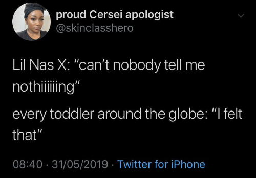 "the globe: proud Cersei apologist  @skinclasshero  Lil Nas X: ""can't nobody tell me  nothiing""  every toddler around the globe: ""I felt  that""  08:40 31/05/2019 Twitter for iPhone"