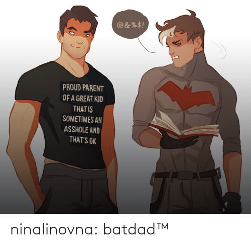 Asshole: @&%#!  PROUD PARENT  OF A GREAT KID  THAT IS  SOMETIMES AN  ASSHOLE AND  THAT'S OK ninalinovna: batdad™