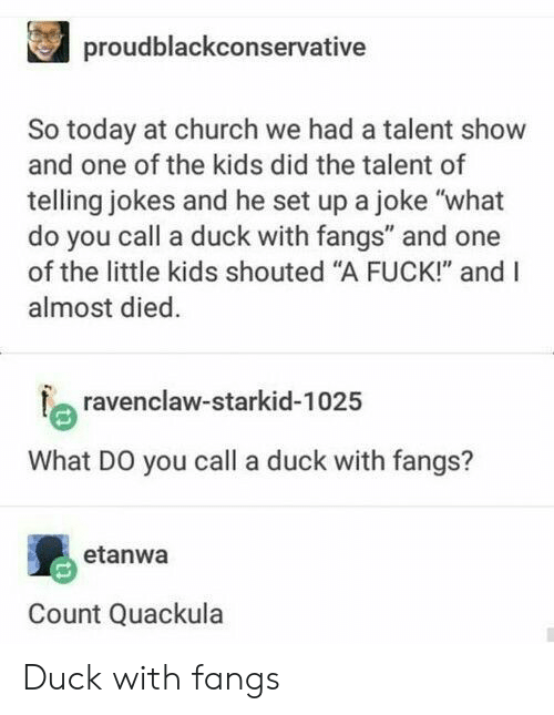 "Church, Duck, and Fuck: proudblackconservative  So today at church we had a talent show  and one of the kids did the talent of  telling jokes and he set up a joke ""what  do you call a duck with fangs"" and one  of the little kids shouted ""A FUCK!"" and I  almost died  a ravenclaw-starkid-102:5  What DO you call a duck with fangs?  etanwa  Count Quackula Duck with fangs"