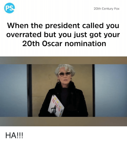 Oscar Nominations: PS  20th Century Fox  When the president called you  overrated but you just got your  20th Oscar nomination HA!!!