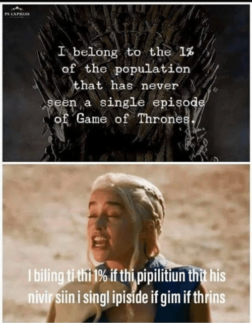 Memes, Express, and Game: PS EXPRESS  I-belong to the 1%  of the population  hat has never  seen a single episod  of Game of Throne  I bilingtithi 1% if thi pipilitiun thit his  nivir siin i singl ipiside if gim if thrins