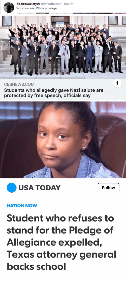 White Privilege: PSeizeSociety @ImWithLenin  Siri, show me: White privilege  Nov 24   CBSNEWS.COM  Students who allegedly gave Nazi salute are  protected by free speech, officials say   USA TODAY  Follow  NATION NOW  Student who refuses to  stand for the Pledge of  Allegiance expelled,  Texas attorney general  backs schocl