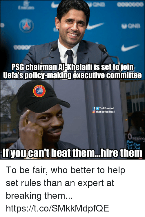 Memes, Help, and Beat Them: PSG chairman AHKhelaifi is set tojoin  Uefa's policy-making executive committee  fTrollFootball  TheFootballTroll  pening  Tue-Thue  If you can't beat them..hire them To be fair, who better to help set rules than an expert at breaking them... https://t.co/SMkkMdpfQE