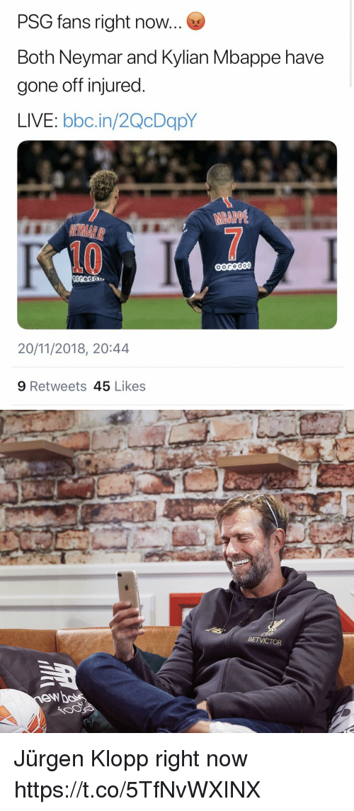 Memes, Neymar, and Live: PSG fans right now  Both Neymar and Kylian Mbappe have  gone off injured  LIVE: bbc.in/2QcDapY  BAPPE  10  20/11/2018, 20:44  9 Retweets 45 Likes   BETVICTOR Jürgen Klopp right now  https://t.co/5TfNvWXINX