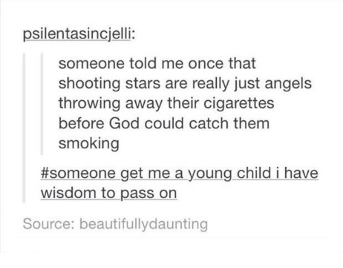 Shootting Star: psilentasincjelli:  someone told me once that  shooting stars are really just angels  throwing away their cigarettes  before God could catch them  smoking  #someone get me a young child i have  wisdom to pass on  Source: beautifullydaunting