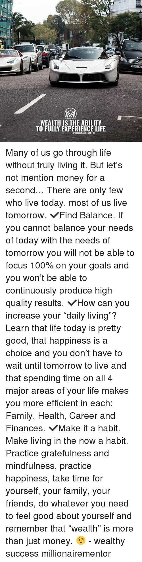 "Mindfulness: PSS  LD60 ZKC  WEALTH IS THE ABILITY  TO FULLY EXPERIENCE LIFE  @MILLIONAIRE MENTOR Many of us go through life without truly living it. But let's not mention money for a second… There are only few who live today, most of us live tomorrow. ✔️Find Balance. If you cannot balance your needs of today with the needs of tomorrow you will not be able to focus 100% on your goals and you won't be able to continuously produce high quality results. ✔️How can you increase your ""daily living""? Learn that life today is pretty good, that happiness is a choice and you don't have to wait until tomorrow to live and that spending time on all 4 major areas of your life makes you more efficient in each: Family, Health, Career and Finances. ✔️Make it a habit. Make living in the now a habit. Practice gratefulness and mindfulness, practice happiness, take time for yourself, your family, your friends, do whatever you need to feel good about yourself and remember that ""wealth"" is more than just money. 😉 - wealthy success millionairementor"
