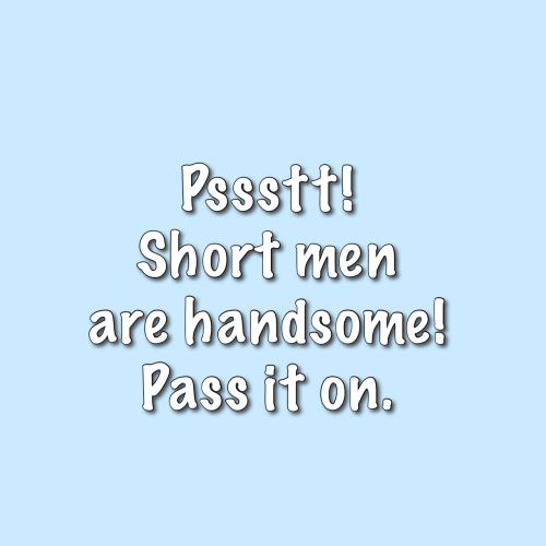 pass: Pssstt!  Short men  are handsome!  Pass it on.