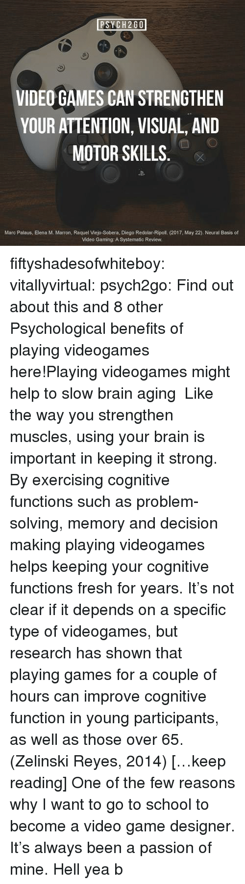 systematic: PSYCH2GO  VIDEO GAMES CAN STRENGTHEN  YOUR ATTENTION, VISUAL, AND  MOTOR SKILLS  D-  Marc Palaus, Elena M. Marron, Raquel Viejo-Sobera, Diego Redolar-Ripoll. (2017, May 22). Neural Basis of  Video Gaming: A Systematic Review. fiftyshadesofwhiteboy:  vitallyvirtual:  psych2go:  Find out about this and 8 other Psychological benefits of playing videogames here!Playing videogames might help to slow brain aging  Like the way you strengthen muscles, using your brain is important in keeping it strong. By exercising cognitive functions such as problem-solving, memory and decision making playing videogames helps keeping your cognitive functions fresh for years. It's not clear if it depends on a specific type of videogames, but research has shown that playing games for a couple of hours can improve cognitive function in young participants, as well as those over 65. (Zelinski  Reyes, 2014)[…keep reading]  One of the few reasons why I want to go to school to become a video game designer. It's always been a passion of mine.  Hell yea b