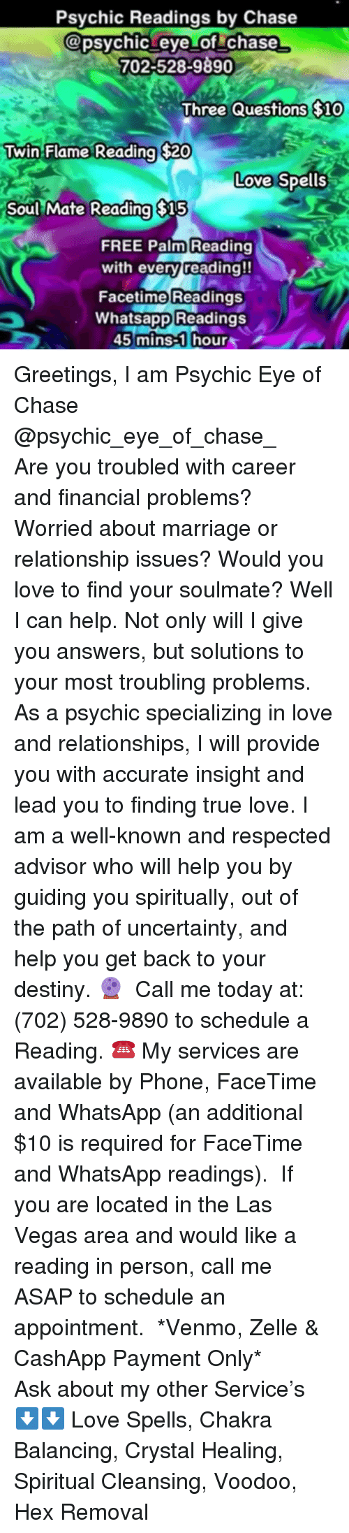 Destiny, Facetime, and Love: Psychic Readings by Chase  apsychic eye of chase  702-528-9890  $10  Three Questions SlO  Twin  Flame Reading $20  Love Spells  Soul Mate Reading $15  FREE Palm Reading  with every reading!!  Facetime Readings  Whatsapp Readings  45 mins-1 hour Greetings, I am Psychic Eye of Chase @psychic_eye_of_chase_   Are you troubled with career and financial problems? Worried about marriage or relationship issues? Would you love to find your soulmate? Well I can help. Not only will I give you answers, but solutions to your most troubling problems. As a psychic specializing in love and relationships, I will provide you with accurate insight and lead you to finding true love. I am a well-known and respected advisor who will help you by guiding you spiritually, out of the path of uncertainty, and help you get back to your destiny.🔮  Call me today at: (702) 528-9890 to schedule a Reading. ☎️ My services are available by Phone, FaceTime and WhatsApp (an additional $10 is required for FaceTime and WhatsApp readings).  If you are located in the Las Vegas area and would like a reading in person, call me ASAP to schedule an appointment.  *Venmo, Zelle & CashApp Payment Only*  Ask about my other Service's ⬇️⬇️ Love Spells, Chakra Balancing, Crystal Healing, Spiritual Cleansing, Voodoo, Hex Removal