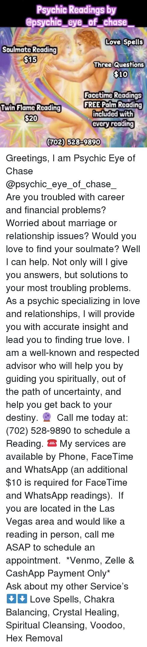 Destiny, Facetime, and Love: Psychic Readings by  @psychic_eye_of chase  Love Spells  Soulmate Reading  $15  Three Questions  $10  Facetime Readings  FREE Palm Reading  included with  every reading  Twin Flame Readin  $20  702) 528-9890 Greetings, I am Psychic Eye of Chase @psychic_eye_of_chase_   Are you troubled with career and financial problems? Worried about marriage or relationship issues? Would you love to find your soulmate? Well I can help. Not only will I give you answers, but solutions to your most troubling problems. As a psychic specializing in love and relationships, I will provide you with accurate insight and lead you to finding true love. I am a well-known and respected advisor who will help you by guiding you spiritually, out of the path of uncertainty, and help you get back to your destiny.🔮  Call me today at: (702) 528-9890 to schedule a Reading. ☎️ My services are available by Phone, FaceTime and WhatsApp (an additional $10 is required for FaceTime and WhatsApp readings).  If you are located in the Las Vegas area and would like a reading in person, call me ASAP to schedule an appointment.  *Venmo, Zelle & CashApp Payment Only*  Ask about my other Service's ⬇️⬇️ Love Spells, Chakra Balancing, Crystal Healing, Spiritual Cleansing, Voodoo, Hex Removal