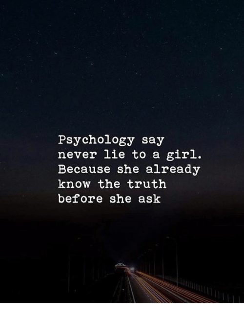 Girl, Psychology, and Never: Psychology say  never lie to a girl.  Because she already  know the truth  before she ask
