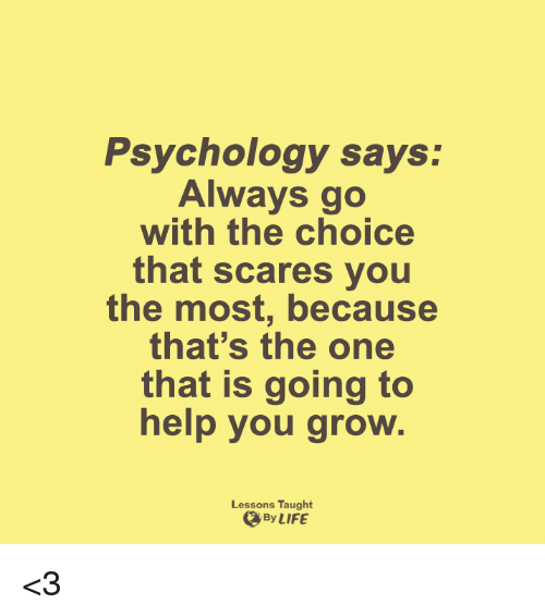 Lessoned: Psychology says:  Always go  with the choice  that scares you  the most, because  that's the one  that is going to  help you grow.  Lessons Taught  By LIFE <3