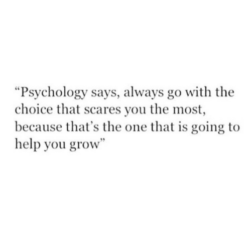 """scares: """"Psychology says, always go with the  choice that scares you the most  because that's the one that is going to  help you grow"""""""