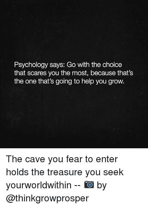 the cave: Psychology says: Go with the choice  that scares you the most, because that's  the one that's going to help you grow. The cave you fear to enter holds the treasure you seek yourworldwithin -- 📷 by @thinkgrowprosper