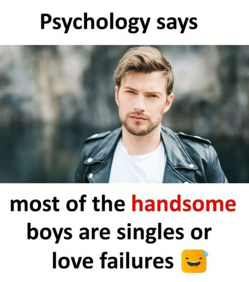 Love, Memes, and Psychology: Psychology says  most of the handsome  boys are singles oir  love failures