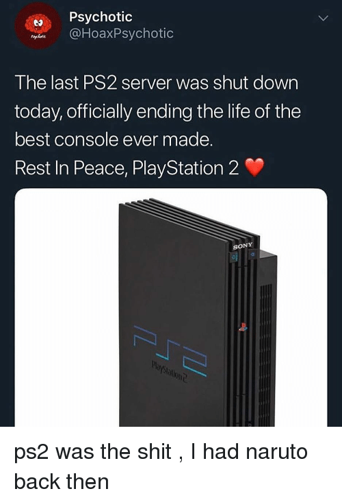 playstation 2: Psychotic  DHoaxPsychotic  The last PS2 server was shut dowrn  today, officially ending the life of the  best console ever made.  Rest In Peace, PlayStation 2  SONY  blont ps2 was the shit , I had naruto back then