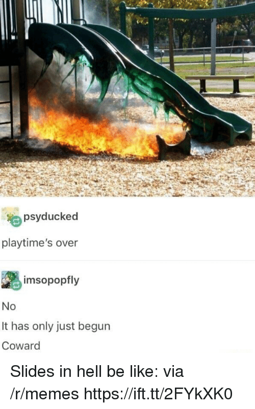 Be Like, Memes, and Hell: psyducked  playtime's over  imsopopfly  It has only just begun  Coward Slides in hell be like: via /r/memes https://ift.tt/2FYkXK0